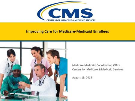 Improving Care for Medicare-Medicaid Enrollees Medicare-Medicaid Coordination Office Centers for Medicare & Medicaid Services August 19, 2015.