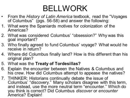 "BELLWORK From the History of Latin America textbook, read the ""Voyages of Columbus"" (pgs. 56-58) and answer the following: 1.What were the Spaniards motives."
