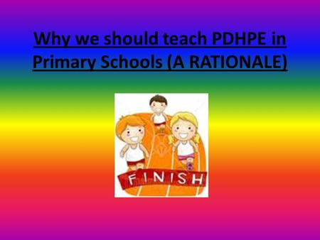 Why we should teach PDHPE in Primary Schools (A RATIONALE)