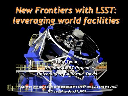 1 New Frontiers with LSST: leveraging world facilities Tony Tyson Director, LSST Project University of California, Davis Science with the 8-10 m telescopes.