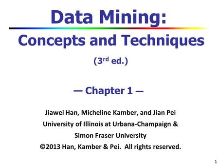 1 1 Data Mining: Concepts and Techniques (3 rd ed.) — Chapter 1 — Jiawei Han, Micheline Kamber, and Jian Pei University of Illinois at Urbana-Champaign.