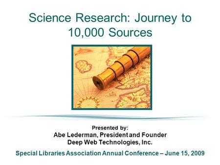 Science Research: Journey to 10,000 Sources Presented by: Abe Lederman, President and Founder Deep Web Technologies, Inc. Special Libraries Association.