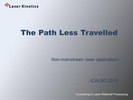 Consulting in Laser Material Processing The Path Less Travelled Non-mainstream laser applications ICALEO 2014.