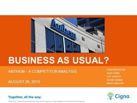 BUSINESS AS USUAL? ANTHEM – A COMPETITOR ANALYSIS AUGUST 26, 2015 DAN ANDERSON AJAZ RANA LOT SANTOS KEVIN SEMAN BRAD VINCENT Offered by: Connecticut General.