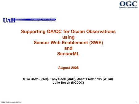 Mike Botts – August 2008 1 Supporting QA/QC for Ocean Observations using Sensor Web Enablement (SWE) and SensorML August 2008 Mike Botts (UAH), Tony Cook.