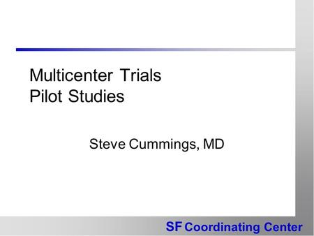 SF Coordinating Center Multicenter Trials Pilot Studies Steve Cummings, MD.