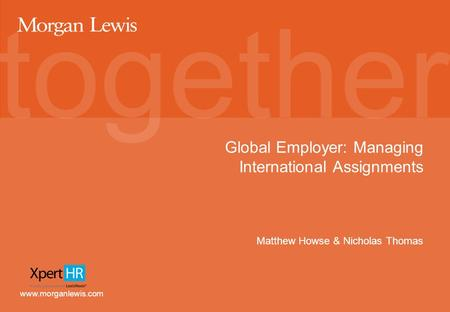 Www.morganlewis.com Global Employer: Managing International Assignments Matthew Howse & Nicholas Thomas.
