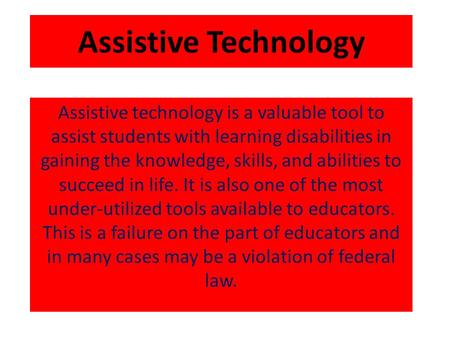 Assistive Technology Assistive technology is a valuable tool to assist students with learning disabilities in gaining the knowledge, skills, and abilities.