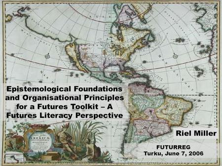 Riel Miller, 2005 FUTURREG Turku, June 7, 2006 Riel Miller Epistemological Foundations and Organisational Principles for a Futures Toolkit – A Futures.