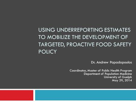 USING UNDERREPORTING ESTIMATES TO MOBILIZE THE DEVELOPMENT OF TARGETED, PROACTIVE FOOD SAFETY POLICY Dr. Andrew Papadopoulos Coordinator, Master of Public.