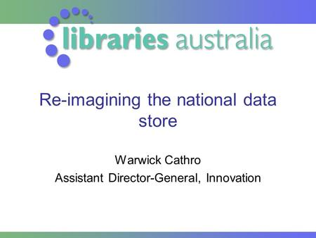 Re-imagining the national data store Warwick Cathro Assistant Director-General, Innovation.