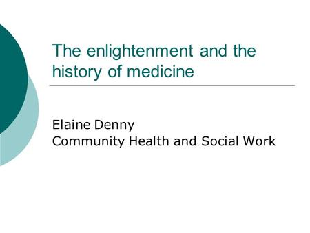 The enlightenment and the history of medicine Elaine Denny Community Health and Social Work.