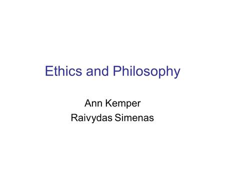 Ethics and Philosophy Ann Kemper Raivydas Simenas.