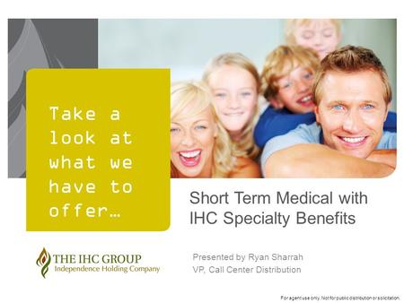 For agent use only. Not for public distribution or solicitation. Take a look at what we have to offer… Short Term Medical with IHC Specialty Benefits Presented.