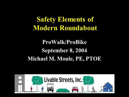 Safety Elements of Modern Roundabout ProWalk/ProBike September 8, 2004 Michael M. Moule, PE, PTOE.