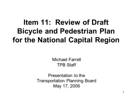1 Item 11: Review of Draft Bicycle and Pedestrian Plan for the National Capital Region Michael Farrell TPB Staff Presentation to the Transportation Planning.