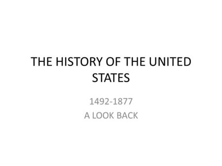 THE HISTORY OF THE UNITED STATES 1492-1877 A LOOK BACK.