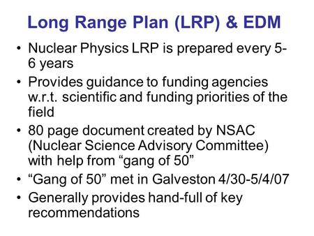 Long Range Plan (LRP) & EDM Nuclear Physics LRP is prepared every 5- 6 years Provides guidance to funding agencies w.r.t. scientific and funding priorities.