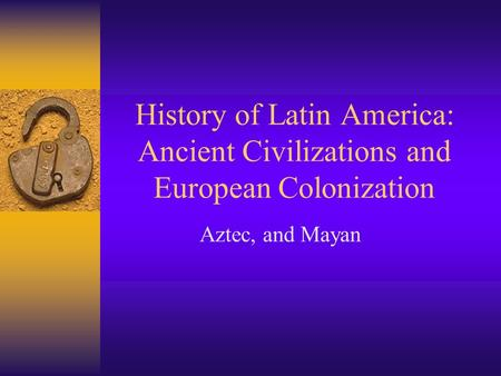 History of Latin America: Ancient Civilizations and European Colonization Aztec, and Mayan.