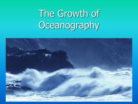 The Growth of Oceanography. Why study oceanography? Scientific Curiosity – How do oceans operate and interact with entire earth system? Need for Marine.