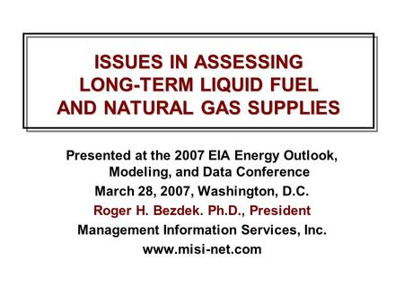 ISSUES IN ASSESSING LONG-TERM LIQUID FUEL AND NATURAL GAS SUPPLIES Presented at the 2007 EIA Energy Outlook, Modeling, and Data Conference March 28, 2007,