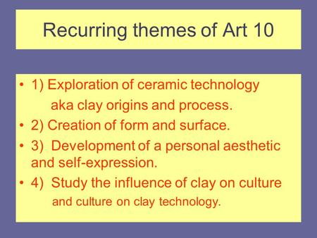 Recurring themes of Art 10 1) Exploration of ceramic technology aka clay origins and process. 2) Creation of form and surface. 3) Development of a personal.
