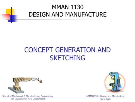 MMAN1130 – Design and Manufacture by S. Kara School of Mechanical & Manufacturing Engineering The University of New South Wales MMAN 1130 DESIGN AND MANUFACTURE.