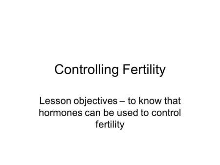 Controlling Fertility Lesson objectives – to know that hormones can be used to control fertility.