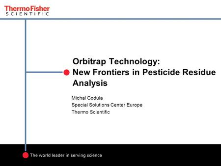 Orbitrap Technology: New Frontiers in Pesticide Residue Analysis Michal Godula Special Solutions Center Europe Thermo Scientific.