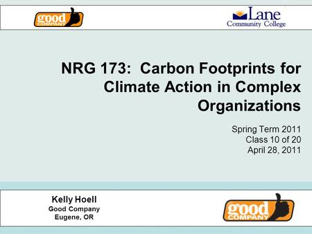 NRG 173: Carbon Footprints for Climate Action in Complex Organizations Spring Term 2011 Class 10 of 20 April 28, 2011 Kelly Hoell Good Company Eugene,