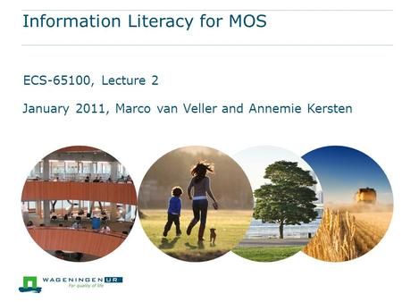 Information Literacy for MOS ECS-65100, Lecture 2 January 2011, Marco van Veller and Annemie Kersten.