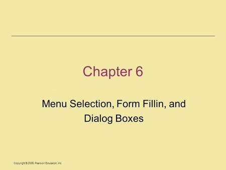 Copyright © 2005, Pearson Education, Inc. Chapter 6 Menu Selection, Form Fillin, and Dialog Boxes.