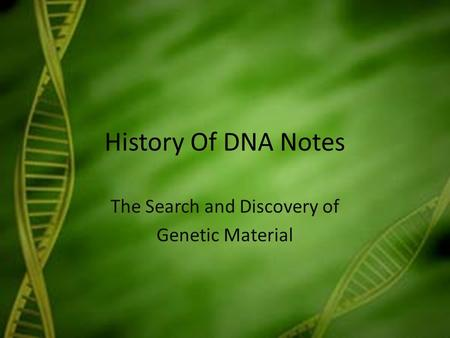 History Of DNA Notes The Search and Discovery of Genetic Material.