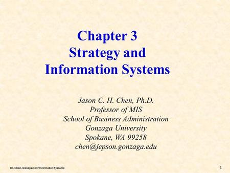 Dr. Chen, Management Information Systems Chapter 3 Strategy and Information Systems Jason C. H. Chen, Ph.D. Professor of MIS School of Business Administration.