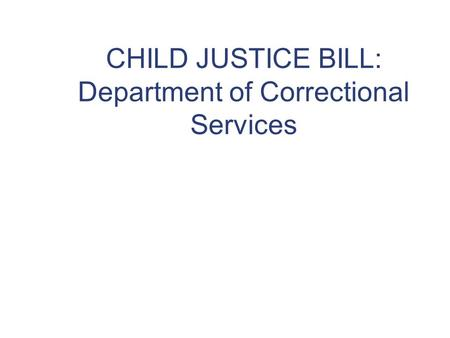 CHILD JUSTICE BILL: Department of Correctional Services.
