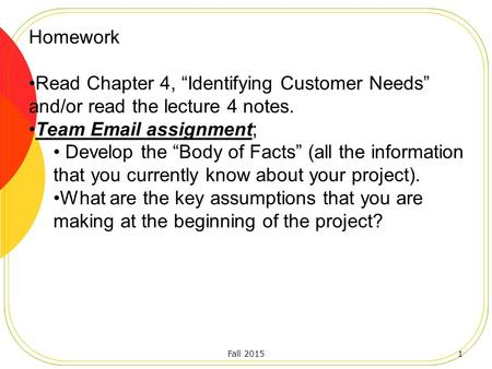 "Fall 20151 Homework Read Chapter 4, ""Identifying Customer Needs"" and/or read the lecture 4 notes. Team Email assignment; Develop the ""Body of Facts"" (all."