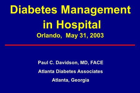 Diabetes Management in Hospital Orlando, May 31, 2003 Paul C. Davidson, MD, FACE Atlanta Diabetes Associates Atlanta, Georgia.