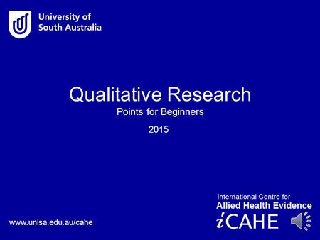 www.unisa.edu.au/cahe 2015 Qualitative Research Points for Beginners.