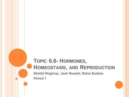 T OPIC 6.6- H ORMONES, H OMEOSTASIS, AND R EPRODUCTION Shefali Waghray, Josh Russell, Reina Budesa Period 1.