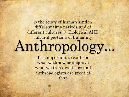 Anthropology... It is important to confirm what we know or disprove what we think we know and anthropologists are great at that is the study of human kind.