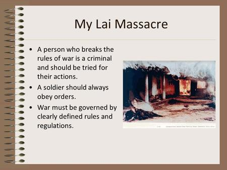 My Lai Massacre A person who breaks the rules of war is a criminal and should be tried for their actions. A soldier should always obey orders. War must.