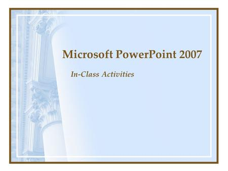 Microsoft PowerPoint 2007 In-Class Activities PTTE 111 Activity One You are the president of the Los Angeles branch of First Choice Travel. You are interested.