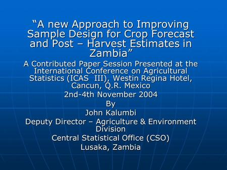 """A new Approach to Improving Sample Design for Crop Forecast and Post – Harvest Estimates in Zambia"" A Contributed Paper Session Presented at the International."