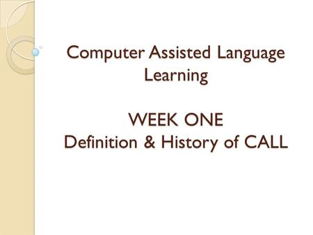 Computer Assisted Language Learning WEEK ONE Definition & History of CALL.