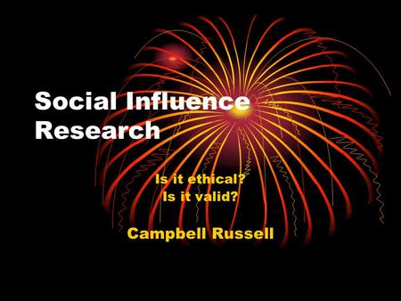 Social Influence Research Is it ethical? Is it valid? Campbell Russell.