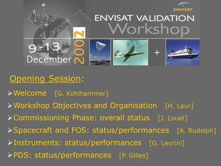 ENVISAT Validation Workshop - Frascati - 9–13 December 2002 Opening Session:  Welcome [G. Kohlhammer]  Workshop Objectives and Organisation [H. Laur]