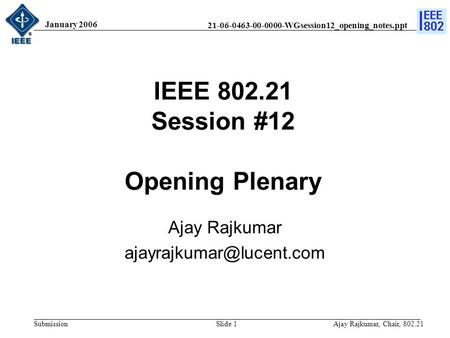 21-06-0463-00-0000-WGsession12_opening_notes.ppt Submission January 2006 Ajay Rajkumar, Chair, 802.21Slide 1 IEEE 802.21 Session #12 Opening Plenary Ajay.