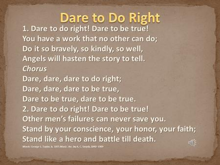 1. Dare to do right! Dare to be true! You have a work that no other can do; Do it so bravely, so kindly, so well, Angels will hasten the story to tell.