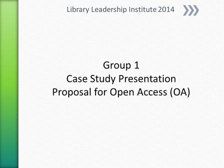 Group 1 Case Study Presentation Proposal for Open Access (OA) Library Leadership Institute 2014.
