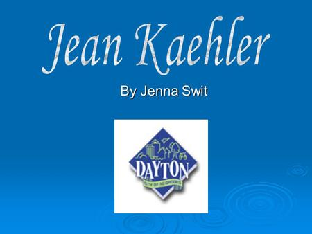 By Jenna Swit. Jean's Life…  Born Dayton, Ohio in January 17, 1924  Went to High School, graduated and went to work.  She was a Secretary at..  Dayton.